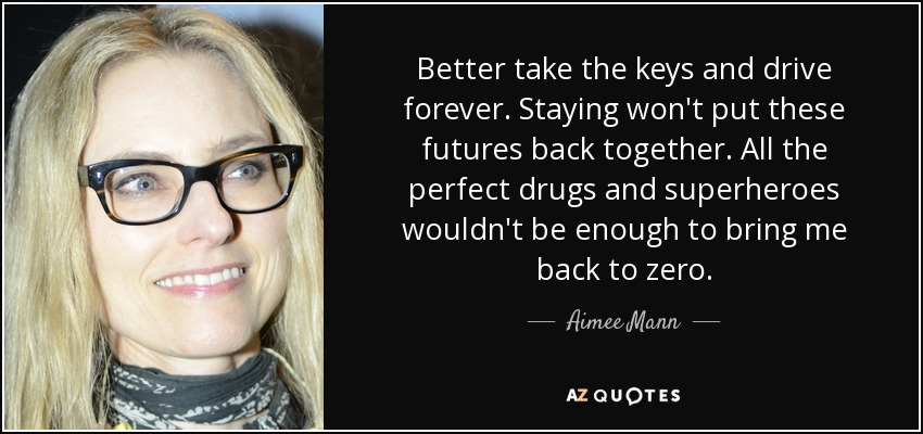 Better take the keys and drive forever. Staying won't put these futures back together. All the perfect drugs and superheroes wouldn't be enough to bring me back to zero. - Aimee Mann