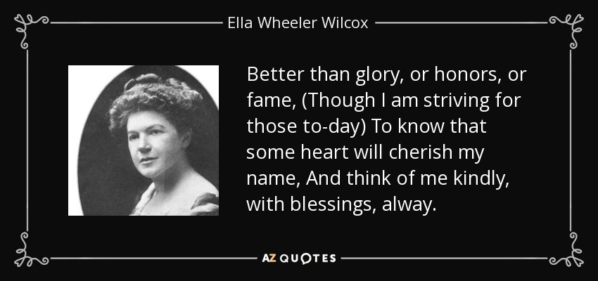 Better than glory, or honors, or fame, (Though I am striving for those to-day) To know that some heart will cherish my name, And think of me kindly, with blessings, alway. - Ella Wheeler Wilcox