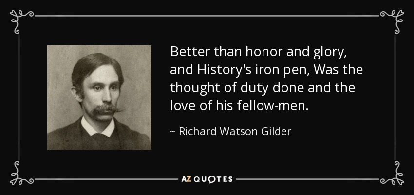 Better than honor and glory, and History's iron pen, Was the thought of duty done and the love of his fellow-men. - Richard Watson Gilder