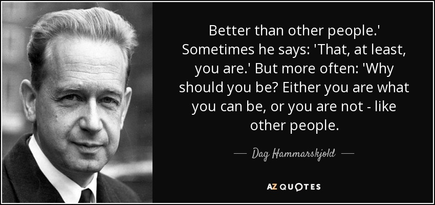 Better than other people.' Sometimes he says: 'That, at least, you are.' But more often: 'Why should you be? Either you are what you can be, or you are not - like other people. - Dag Hammarskjold