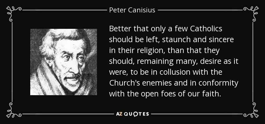 Better that only a few Catholics should be left, staunch and sincere in their religion, than that they should, remaining many, desire as it were, to be in collusion with the Church's enemies and in conformity with the open foes of our faith. - Peter Canisius
