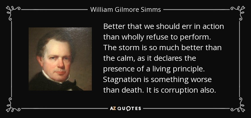 Better that we should err in action than wholly refuse to perform. The storm is so much better than the calm, as it declares the presence of a living principle. Stagnation is something worse than death. It is corruption also. - William Gilmore Simms