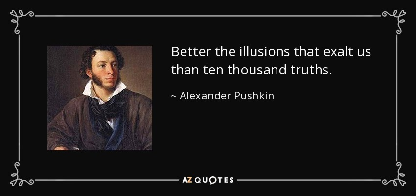 Better the illusions that exalt us than ten thousand truths. - Alexander Pushkin