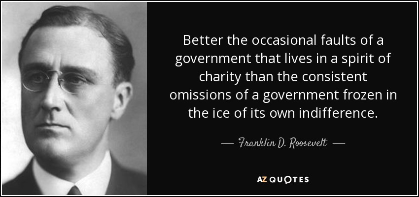 Better the occasional faults of a government that lives in a spirit of charity than the consistent omissions of a government frozen in the ice of its own indifference. - Franklin D. Roosevelt