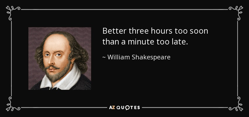 Better three hours too soon than a minute too late. - William Shakespeare