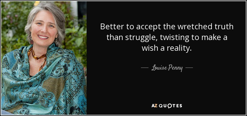 Better to accept the wretched truth than struggle, twisting to make a wish a reality. - Louise Penny