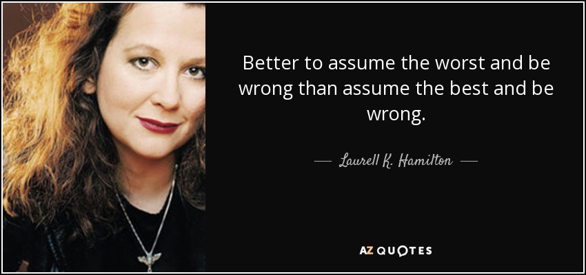 Better to assume the worst and be wrong than assume the best and be wrong. - Laurell K. Hamilton