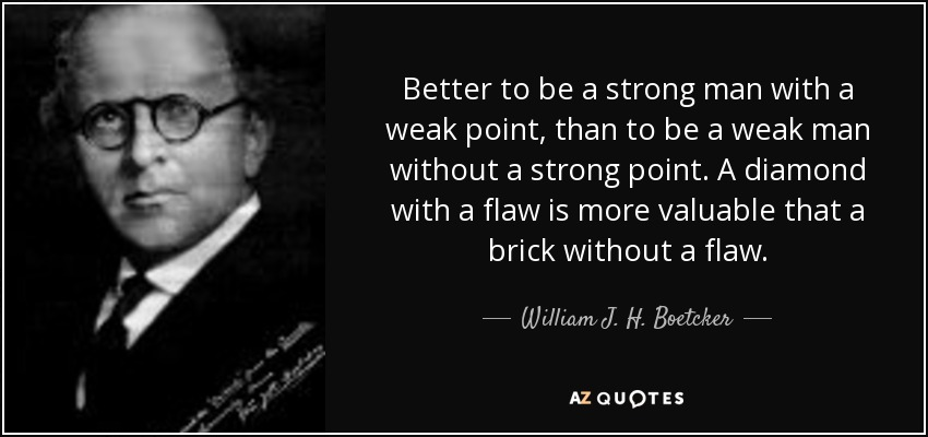 Better to be a strong man with a weak point, than to be a weak man without a strong point. A diamond with a flaw is more valuable that a brick without a flaw. - William J. H. Boetcker
