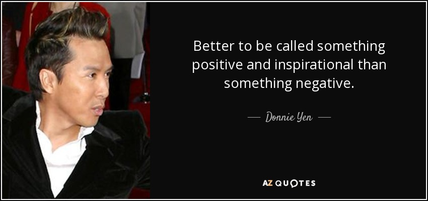 Better to be called something positive and inspirational than something negative. - Donnie Yen
