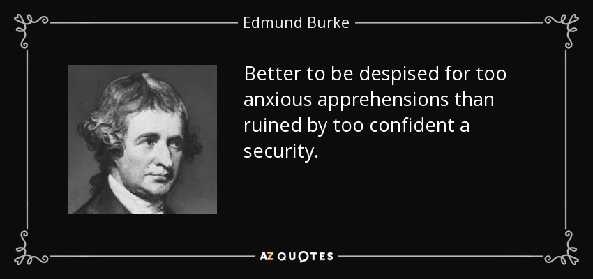 Better to be despised for too anxious apprehensions than ruined by too confident a security. - Edmund Burke