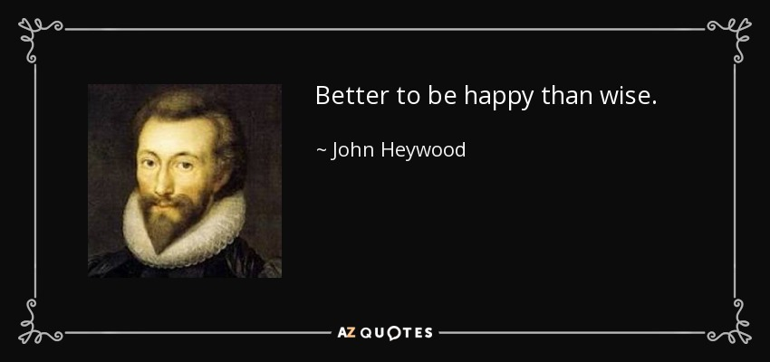 Better to be happy than wise. - John Heywood