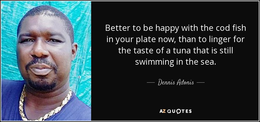 Better to be happy with the cod fish in your plate now, than to linger for the taste of a tuna that is still swimming in the sea. - Dennis Adonis
