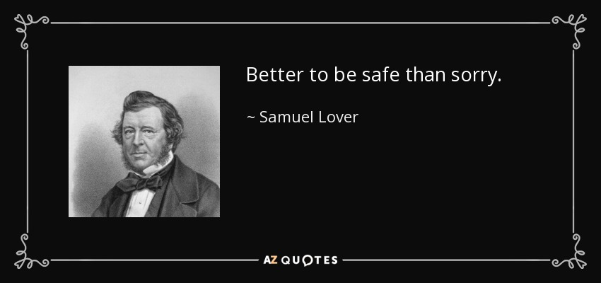 Better to be safe than sorry. - Samuel Lover