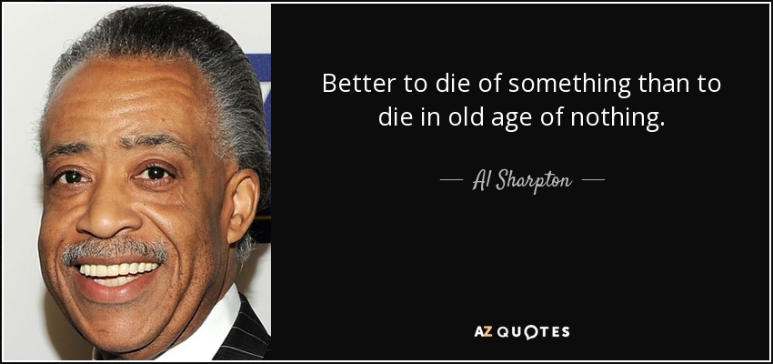 Better to die of something than to die in old age of nothing. - Al Sharpton