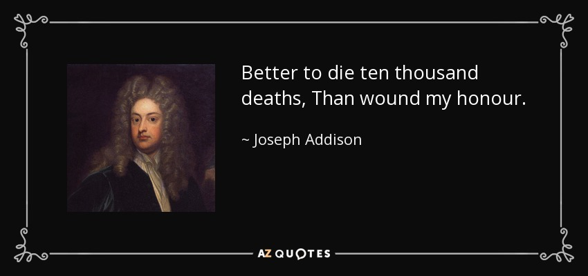 Better to die ten thousand deaths, Than wound my honour. - Joseph Addison