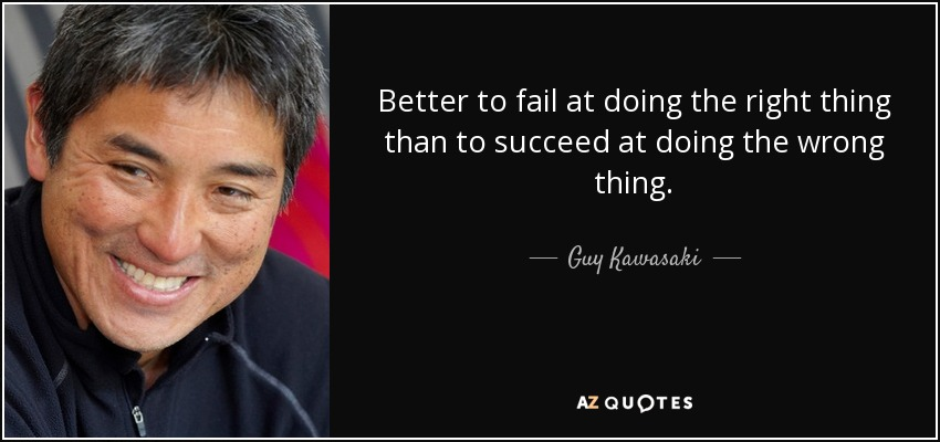 Better to fail at doing the right thing than to succeed at doing the wrong thing. - Guy Kawasaki