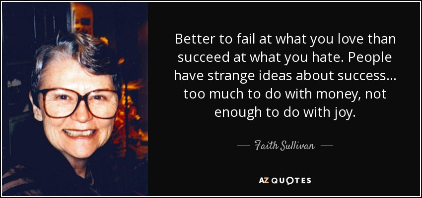 Better to fail at what you love than succeed at what you hate. People have strange ideas about success ... too much to do with money, not enough to do with joy. - Faith Sullivan