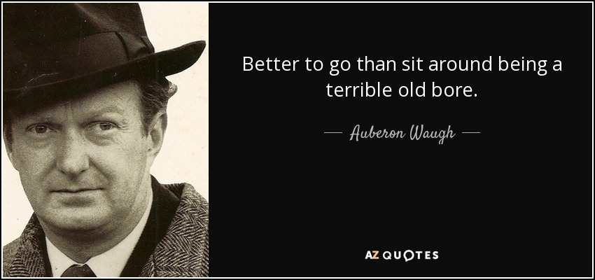 Better to go than sit around being a terrible old bore. - Auberon Waugh
