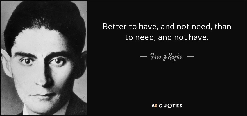 Better to have, and not need, than to need, and not have. - Franz Kafka