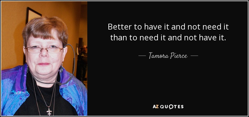 Better to have it and not need it than to need it and not have it. - Tamora Pierce