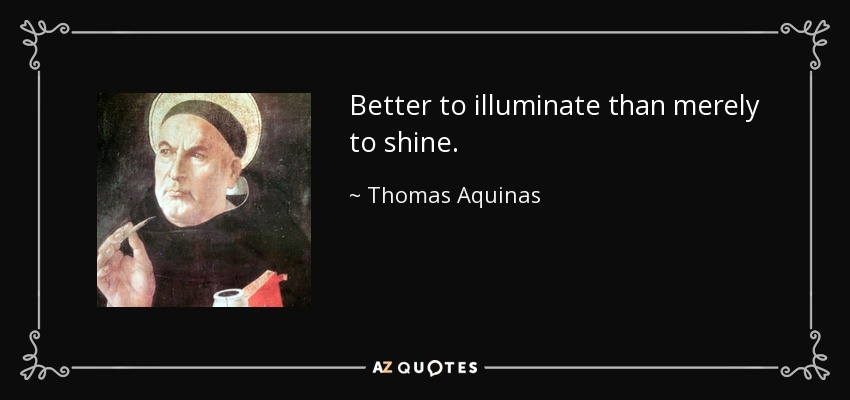 Better to illuminate than merely to shine. - Thomas Aquinas