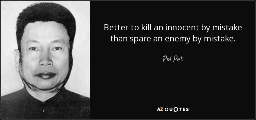 Better to kill an innocent by mistake than spare an enemy by mistake. - Pol Pot