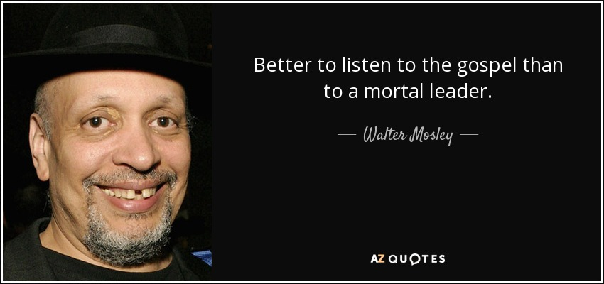 Better to listen to the gospel than to a mortal leader. - Walter Mosley
