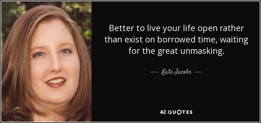 Better to live your life open rather than exist on borrowed time, waiting for the great unmasking. - Kate Jacobs