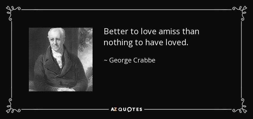 Better to love amiss than nothing to have loved. - George Crabbe