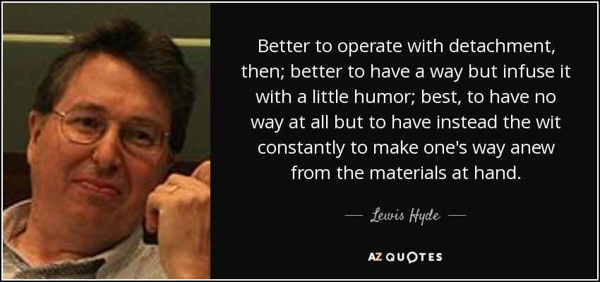 Better to operate with detachment, then; better to have a way but infuse it with a little humor; best, to have no way at all but to have instead the wit constantly to make one's way anew from the materials at hand. - Lewis Hyde