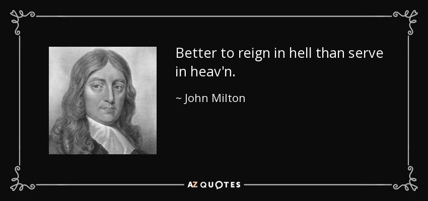 Better to reign in hell than serve in heav'n. - John Milton
