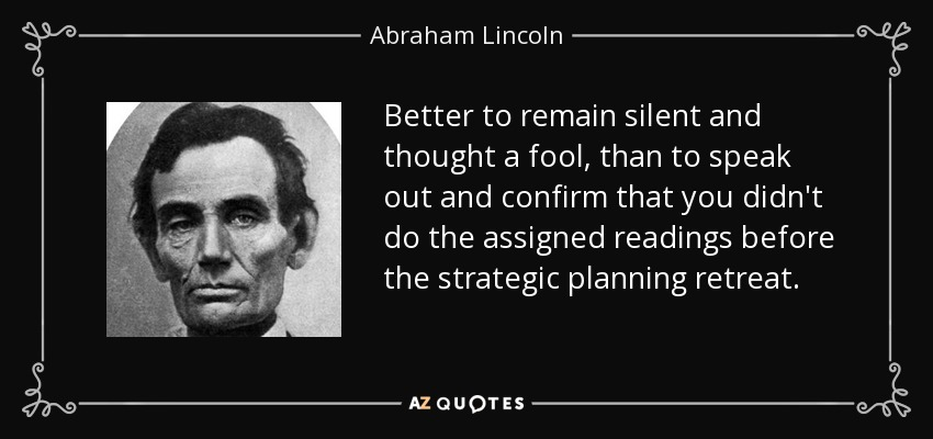 Better to remain silent and thought a fool, than to speak out and confirm that you didn't do the assigned readings before the strategic planning retreat. - Abraham Lincoln