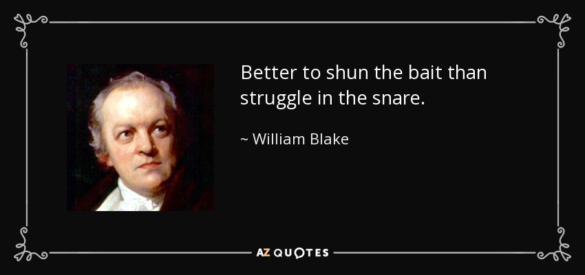 Better to shun the bait than struggle in the snare. - William Blake