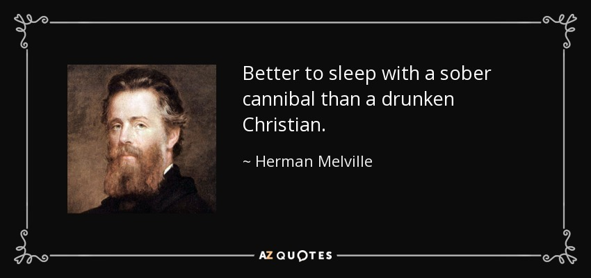 Better to sleep with a sober cannibal than a drunken Christian. - Herman Melville
