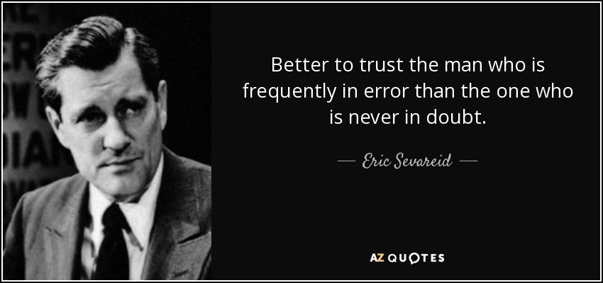 Better to trust the man who is frequently in error than the one who is never in doubt. - Eric Sevareid