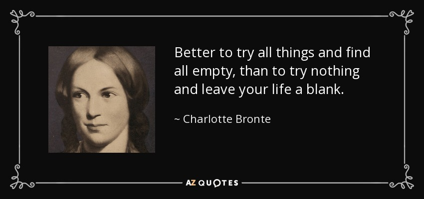 Better to try all things and find all empty, than to try nothing and leave your life a blank. - Charlotte Bronte