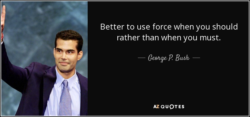 Better to use force when you should rather than when you must. - George P. Bush