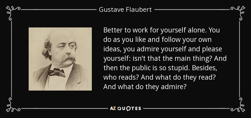 Better to work for yourself alone. You do as you like and follow your own ideas, you admire yourself and please yourself: isn't that the main thing? And then the public is so stupid. Besides, who reads? And what do they read? And what do they admire? - Gustave Flaubert