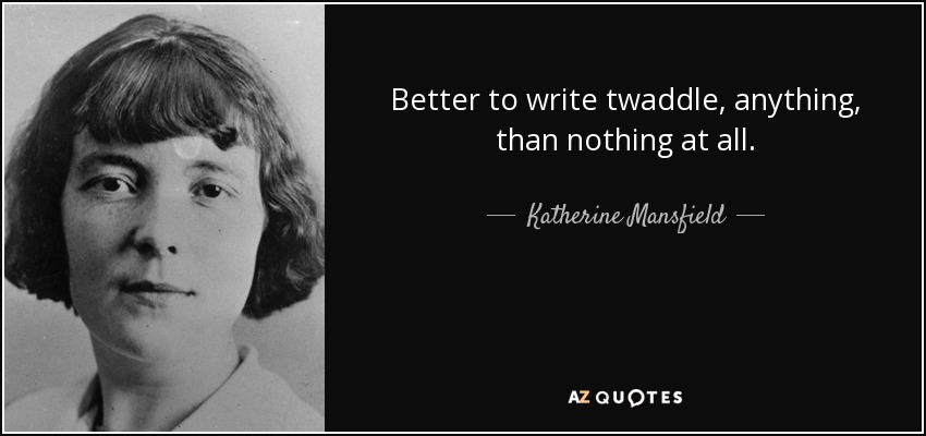 Better to write twaddle, anything, than nothing at all. - Katherine Mansfield