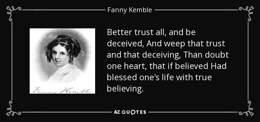 Better trust all, and be deceived, And weep that trust and that deceiving, Than doubt one heart, that if believed Had blessed one's life with true believing. - Fanny Kemble