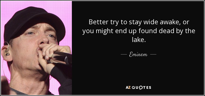 Better try to stay wide awake, or you might end up found dead by the lake. - Eminem