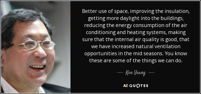 Better use of space, improving the insulation, getting more daylight into the buildings, reducing the energy consumption of the air conditioning and heating systems, making sure that the internal air quality is good, that we have increased natural ventilation opportunities in the mid seasons. You know these are some of the things we can do. - Ken Yeang