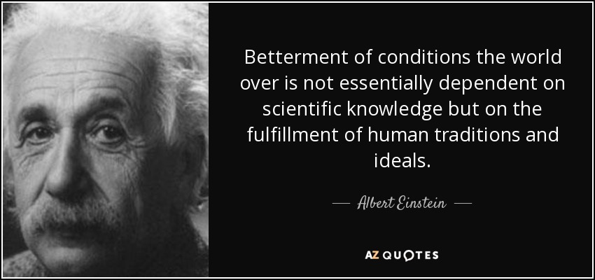 Betterment of conditions the world over is not essentially dependent on scientific knowledge but on the fulfillment of human traditions and ideals. - Albert Einstein