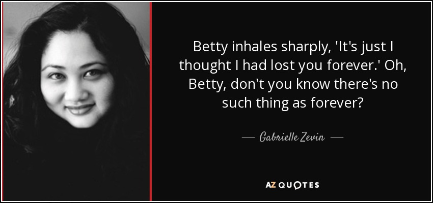 Betty inhales sharply, 'It's just I thought I had lost you forever.' Oh, Betty, don't you know there's no such thing as forever? - Gabrielle Zevin