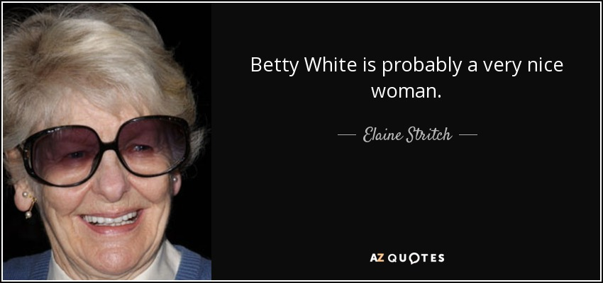 Betty White is probably a very nice woman. - Elaine Stritch