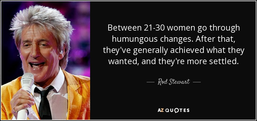 Between 21-30 women go through humungous changes. After that, they've generally achieved what they wanted, and they're more settled. - Rod Stewart