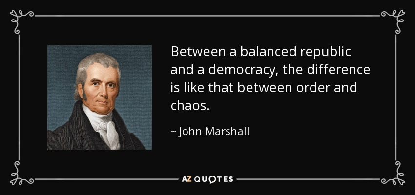 Between a balanced republic and a democracy, the difference is like that between order and chaos. - John Marshall