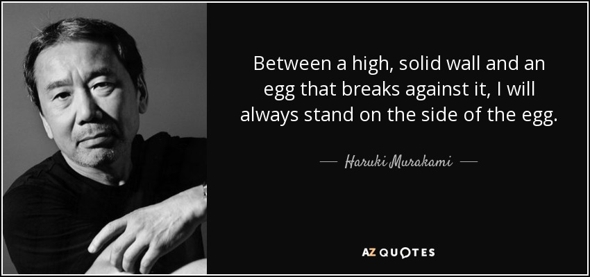 Between a high, solid wall and an egg that breaks against it, I will always stand on the side of the egg. - Haruki Murakami