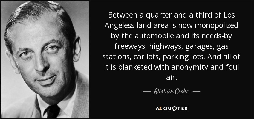Between a quarter and a third of Los Angeless land area is now monopolized by the automobile and its needs-by freeways, highways, garages, gas stations, car lots, parking lots. And all of it is blanketed with anonymity and foul air. - Alistair Cooke