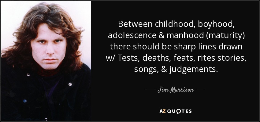 Between childhood, boyhood, adolescence & manhood (maturity) there should be sharp lines drawn w/ Tests , deaths, feats, rites stories, songs, & judgements. - Jim Morrison